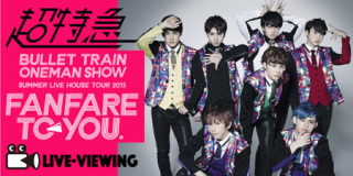 《超特急『BULLET TRAIN ONEMAN SHOW SUMMER LIVE HOUSE TOUR 2015 ~fanfare to you.~』ライブビューイング》