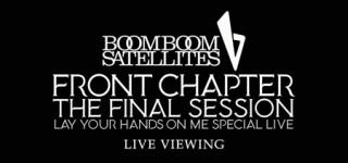 《ブンブンサテライツ「FRONT CHAPTER - THE FINAL SESSION - LAY YOUR HANDS ON ME SPECIAL LIVE」ライブ・ビューイング》