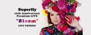 "《Superfly 10th Anniversary Premium LIVE""Bloom""LIVE VIEWING》"